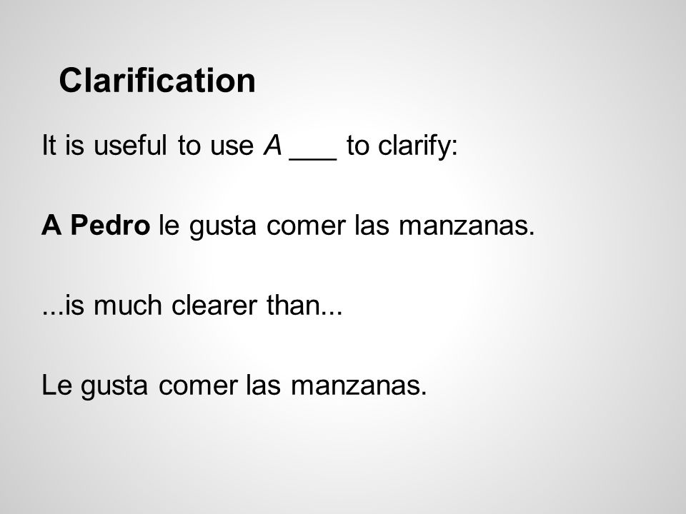 Clarification It is useful to use A ___ to clarify: A Pedro le gusta comer las manzanas....is much clearer than...
