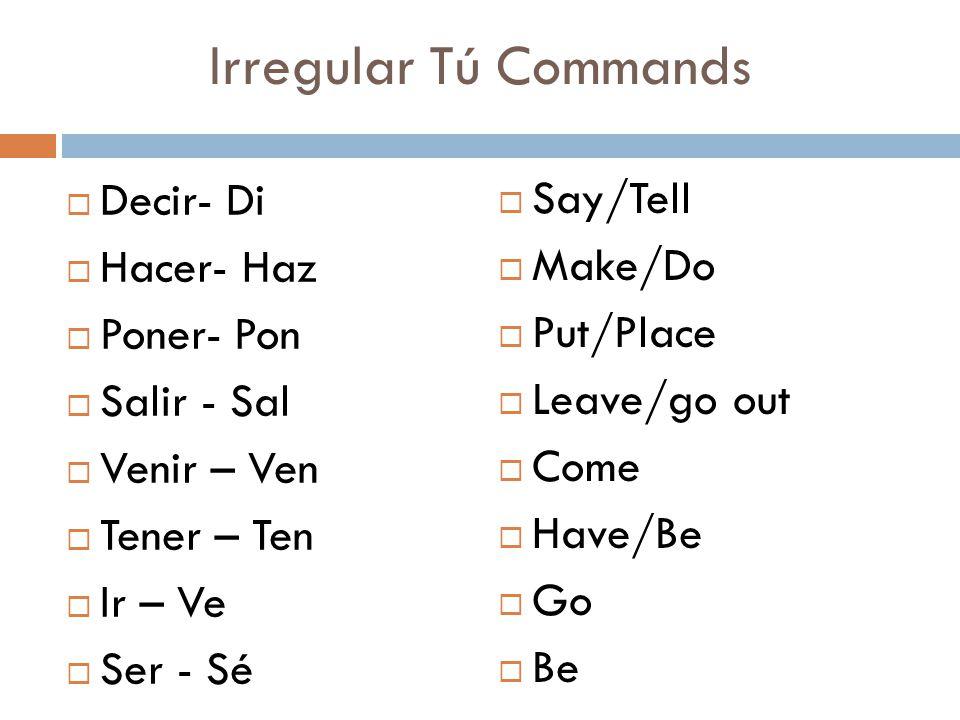 Irregular Tú Commands  Decir- Di  Hacer- Haz  Poner- Pon  Salir - Sal  Venir – Ven  Tener – Ten  Ir – Ve  Ser - Sé  Say/Tell  Make/Do  Put/