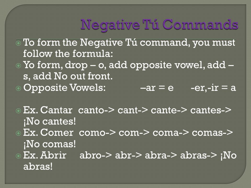  To form the Negative Tú command, you must follow the formula:  Yo form, drop – o, add opposite vowel, add – s, add No out front.