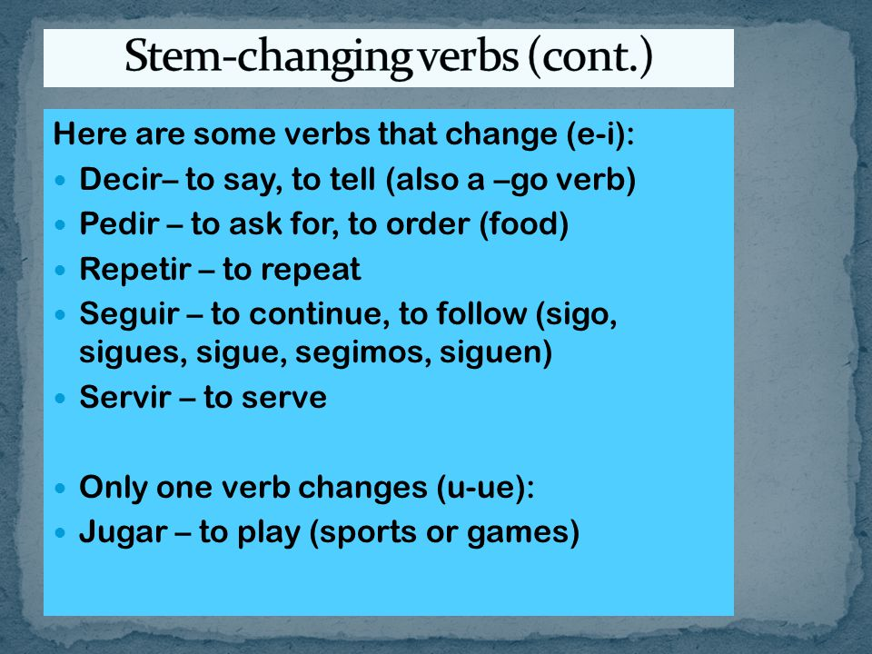 Here are some verbs that change (e-i): Decir– to say, to tell (also a –go verb) Pedir – to ask for, to order (food) Repetir – to repeat Seguir – to continue, to follow (sigo, sigues, sigue, segimos, siguen) Servir – to serve Only one verb changes (u-ue): Jugar – to play (sports or games)