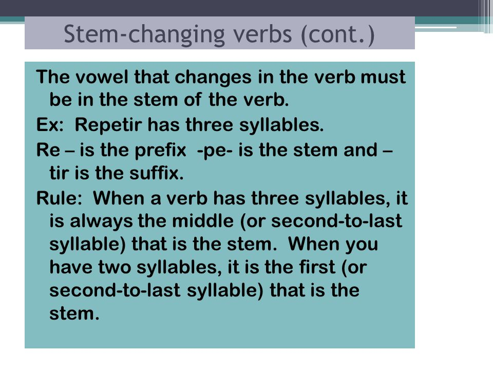 Stem-changing verbs (cont.) The vowel that changes in the verb must be in the stem of the verb.