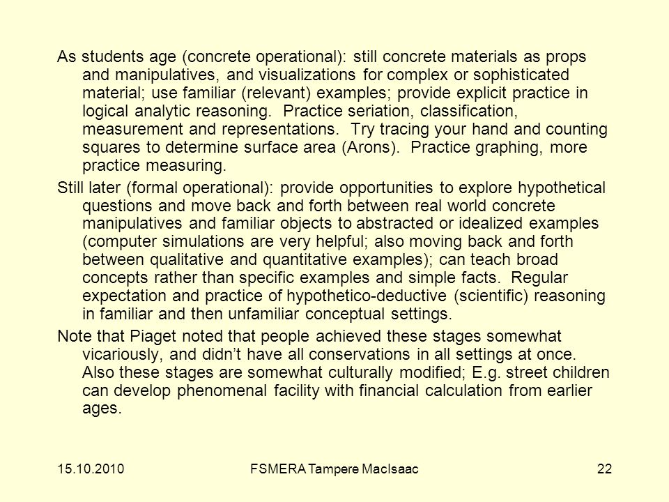 As students age (concrete operational): still concrete materials as props and manipulatives, and visualizations for complex or sophisticated material; use familiar (relevant) examples; provide explicit practice in logical analytic reasoning.