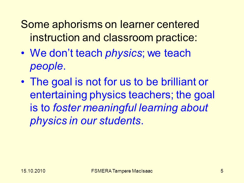 Some aphorisms on learner centered instruction and classroom practice: We don't teach physics; we teach people.