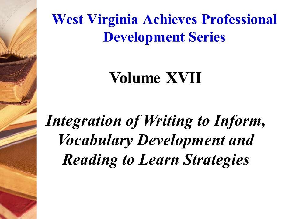 West Virginia Achieves Professional Development Series Volume XVII Integration of Writing to Inform, Vocabulary Development and Reading to Learn Strategies