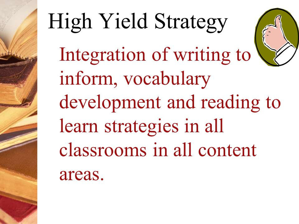 High Yield Strategy Integration of writing to inform, vocabulary development and reading to learn strategies in all classrooms in all content areas.