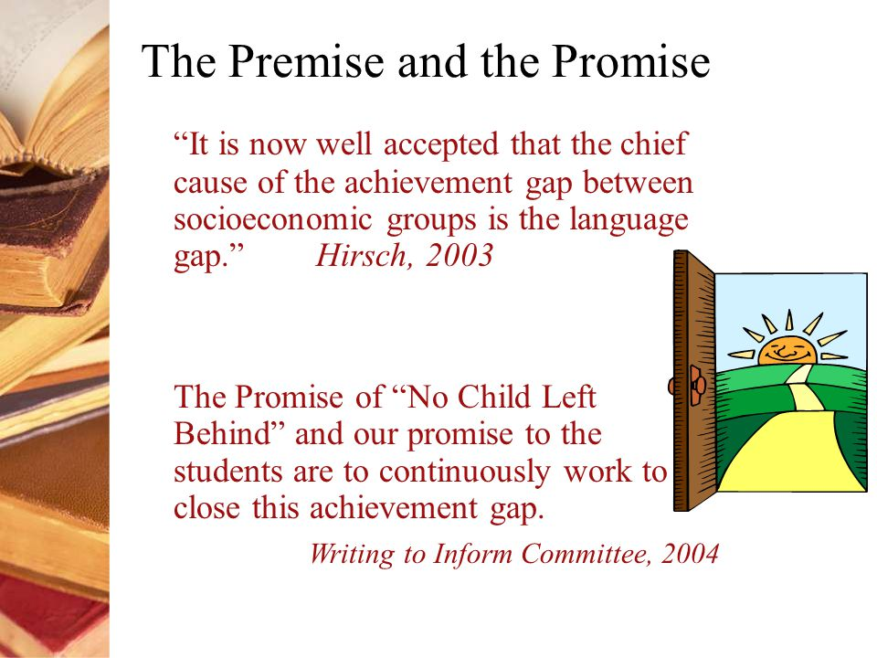 The Premise and the Promise It is now well accepted that the chief cause of the achievement gap between socioeconomic groups is the language gap. Hirsch, 2003 The Promise of No Child Left Behind and our promise to the students are to continuously work to close this achievement gap.