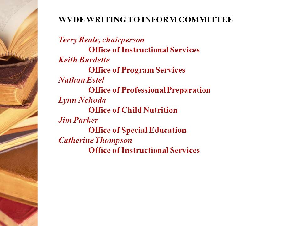 WVDE WRITING TO INFORM COMMITTEE Terry Reale, chairperson Office of Instructional Services Keith Burdette Office of Program Services Nathan Estel Office of Professional Preparation Lynn Nehoda Office of Child Nutrition Jim Parker Office of Special Education Catherine Thompson Office of Instructional Services