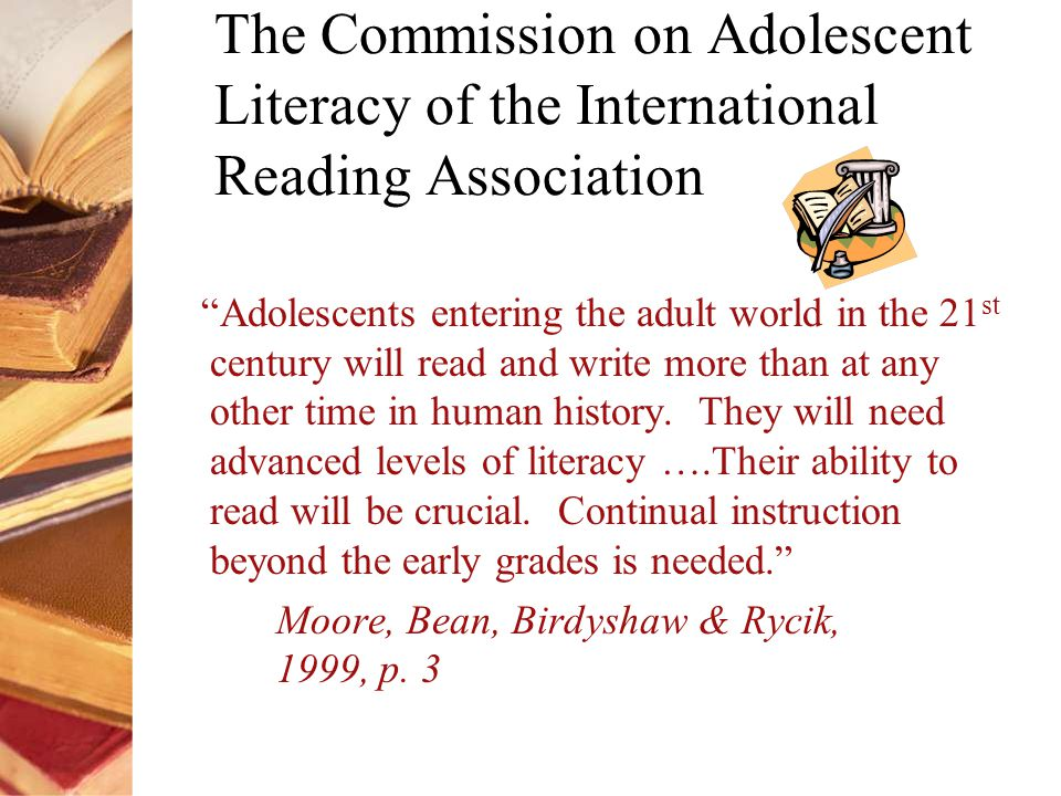 The Commission on Adolescent Literacy of the International Reading Association Adolescents entering the adult world in the 21 st century will read and write more than at any other time in human history.