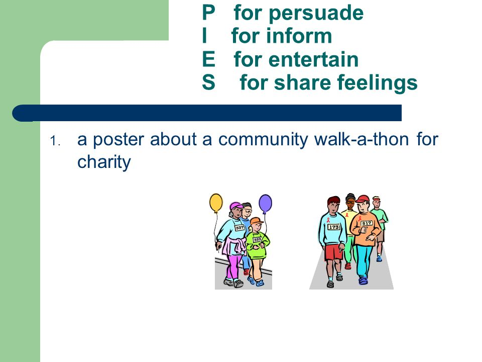 P for persuade I for inform E for entertain S for share feelings 1. a poster about a community walk-a-thon for charity