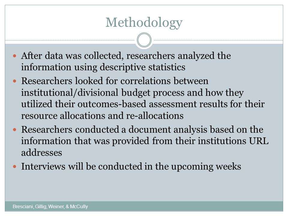 Methodology After data was collected, researchers analyzed the information using descriptive statistics Researchers looked for correlations between institutional/divisional budget process and how they utilized their outcomes-based assessment results for their resource allocations and re-allocations Researchers conducted a document analysis based on the information that was provided from their institutions URL addresses Interviews will be conducted in the upcoming weeks Bresciani, Gillig, Weiner, & McCully