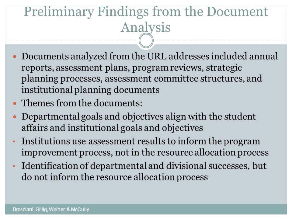 Preliminary Findings from the Document Analysis Documents analyzed from the URL addresses included annual reports, assessment plans, program reviews, strategic planning processes, assessment committee structures, and institutional planning documents Themes from the documents: Departmental goals and objectives align with the student affairs and institutional goals and objectives Institutions use assessment results to inform the program improvement process, not in the resource allocation process Identification of departmental and divisional successes, but do not inform the resource allocation process Bresciani, Gillig, Weiner, & McCully