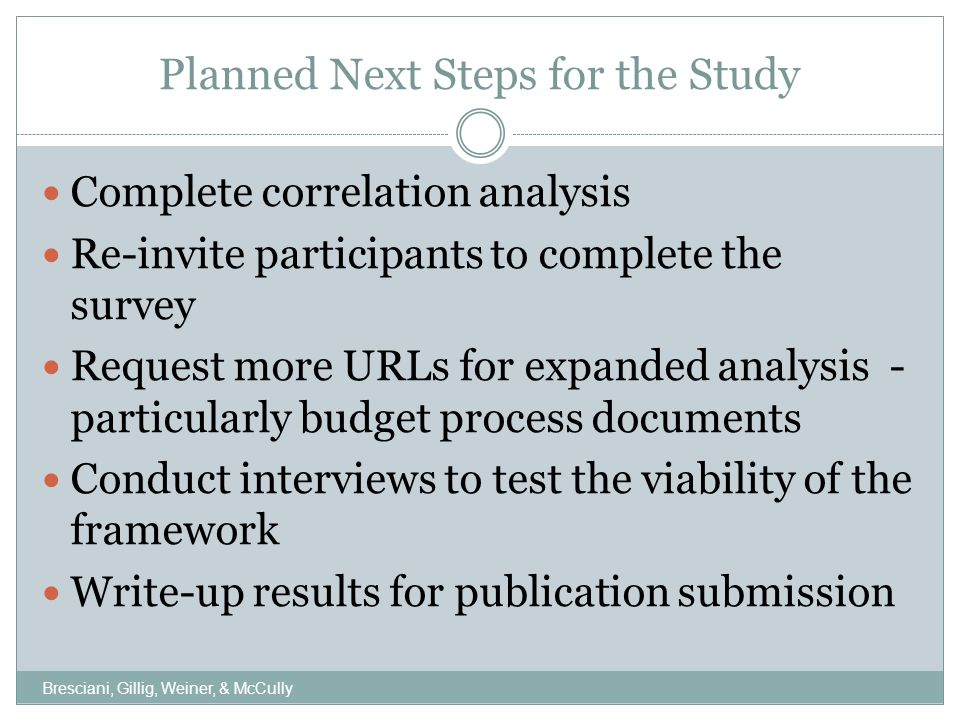 Planned Next Steps for the Study Complete correlation analysis Re-invite participants to complete the survey Request more URLs for expanded analysis - particularly budget process documents Conduct interviews to test the viability of the framework Write-up results for publication submission Bresciani, Gillig, Weiner, & McCully