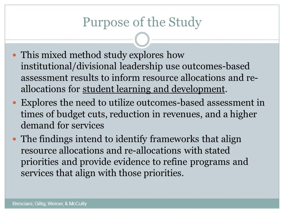 Purpose of the Study This mixed method study explores how institutional/divisional leadership use outcomes-based assessment results to inform resource allocations and re- allocations for student learning and development.