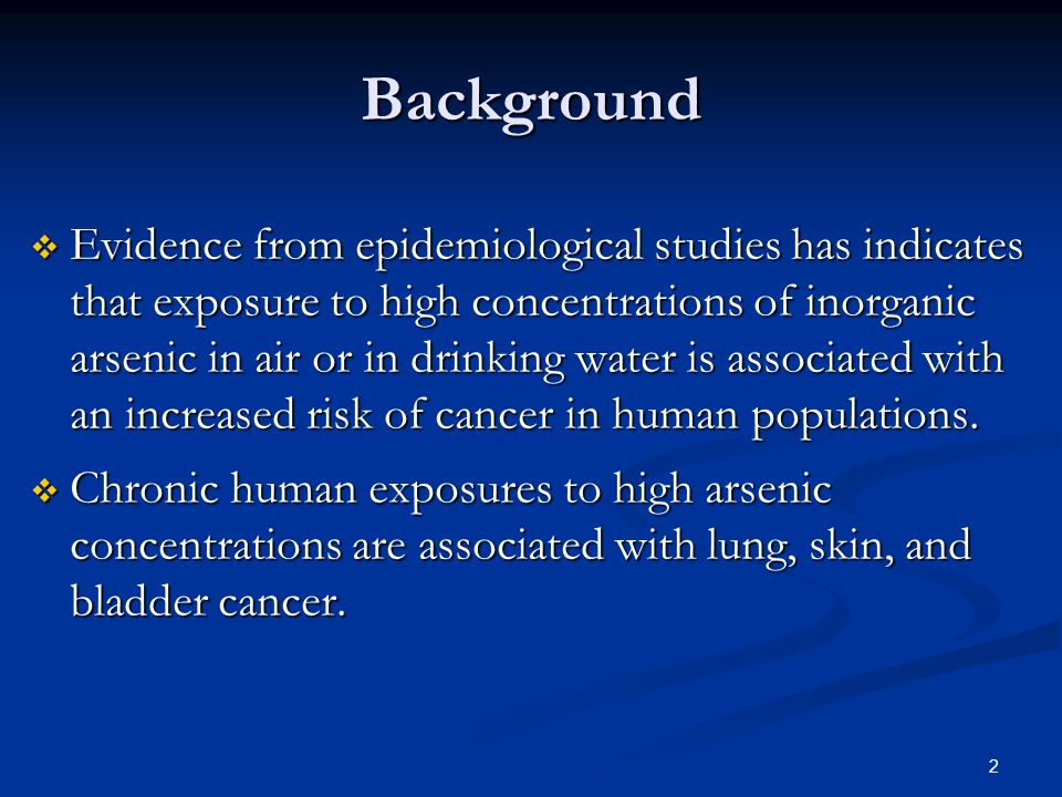 2 Background  Evidence from epidemiological studies has indicates that exposure to high concentrations of inorganic arsenic in air or in drinking water is associated with an increased risk of cancer in human populations.