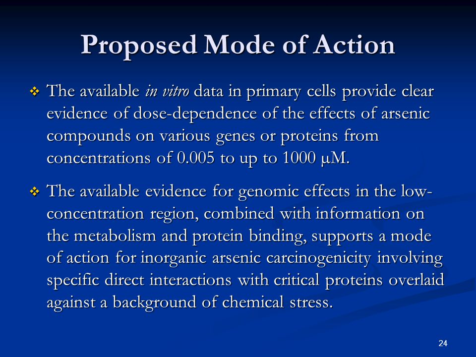 24 Proposed Mode of Action  The available in vitro data in primary cells provide clear evidence of dose-dependence of the effects of arsenic compounds on various genes or proteins from concentrations of 0.005 to up to 1000 µM.