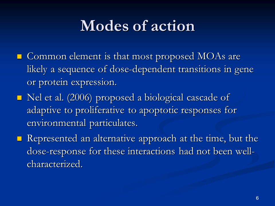 6 Modes of action Common element is that most proposed MOAs are likely a sequence of dose-dependent transitions in gene or protein expression.