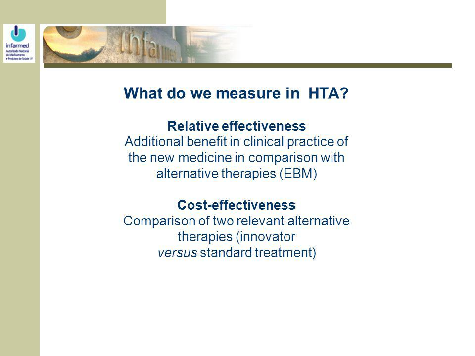 What do we measure in HTA? Relative effectiveness Additional benefit in clinical practice of the new medicine in comparison with alternative therapies