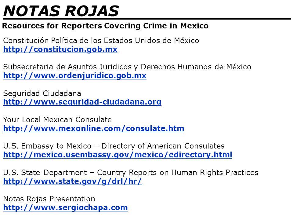 _______________________________ NOTAS ROJAS Resources for Reporters Covering Crime in Mexico Constitución Política de los Estados Unidos de México http://constitucion.gob.mx Subsecretaria de Asuntos Juridicos y Derechos Humanos de México http://www.ordenjuridico.gob.mx Seguridad Ciudadana http://www.seguridad-ciudadana.org Your Local Mexican Consulate http://www.mexonline.com/consulate.htm U.S.