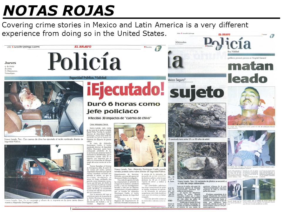 _______________________________ NOTAS ROJAS Covering crime stories in Mexico and Latin America is a very different experience from doing so in the United States.