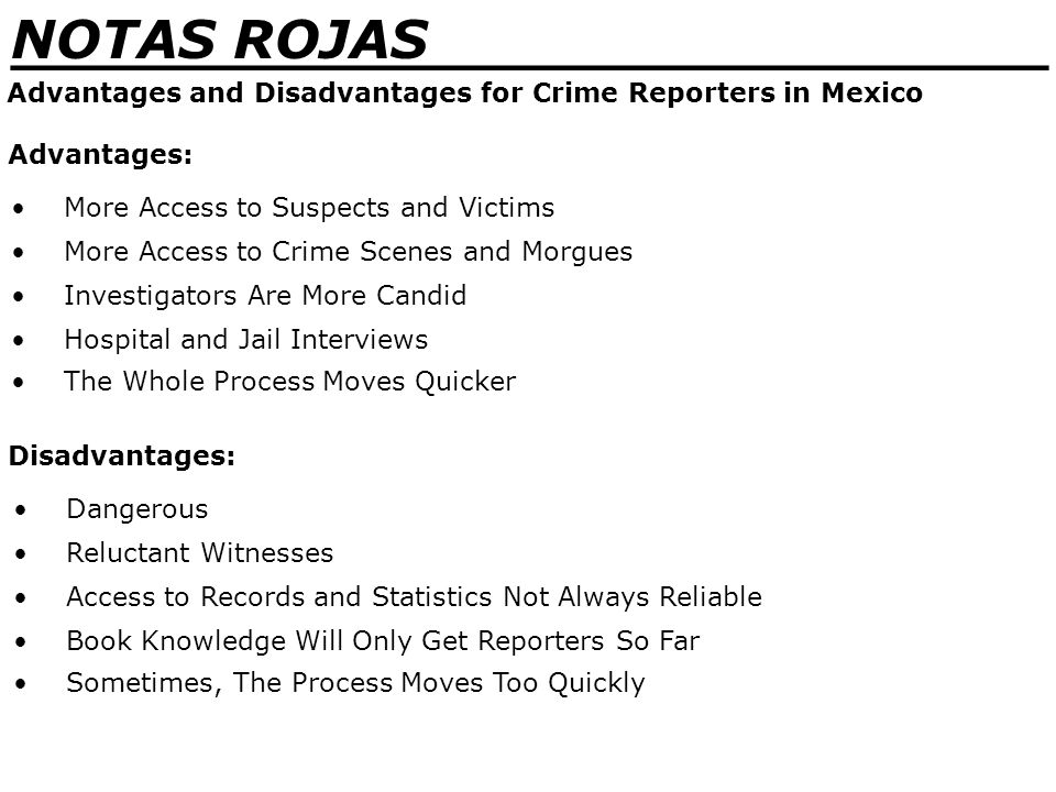 _______________________________ NOTAS ROJAS Advantages and Disadvantages for Crime Reporters in Mexico More Access to Suspects and Victims Advantages: More Access to Crime Scenes and Morgues Investigators Are More Candid Hospital and Jail Interviews The Whole Process Moves Quicker Dangerous Disadvantages: Reluctant Witnesses Access to Records and Statistics Not Always Reliable Book Knowledge Will Only Get Reporters So Far Sometimes, The Process Moves Too Quickly