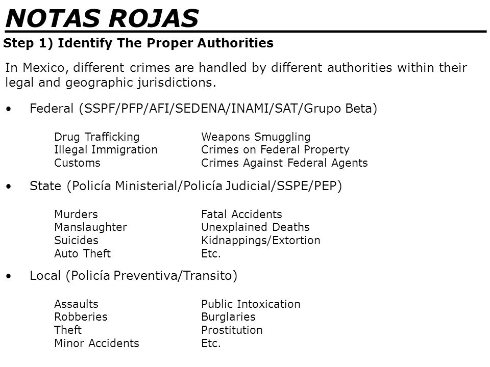 _______________________________ NOTAS ROJAS Step 1) Identify The Proper Authorities Federal (SSPF/PFP/AFI/SEDENA/INAMI/SAT/Grupo Beta) Drug TraffickingWeapons Smuggling Illegal ImmigrationCrimes on Federal Property CustomsCrimes Against Federal Agents In Mexico, different crimes are handled by different authorities within their legal and geographic jurisdictions.