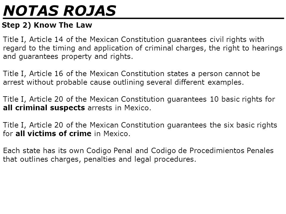 _______________________________ NOTAS ROJAS Step 2) Know The Law No death penalty in Mexico A person cannot be arrested without an order, unless caught in the act No bond for serious crimes…ever.