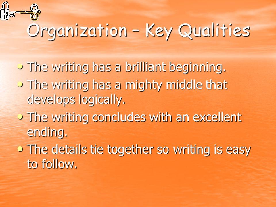 Organization – Key Qualities The writing has a brilliant beginning. The writing has a brilliant beginning. The writing has a mighty middle that develo