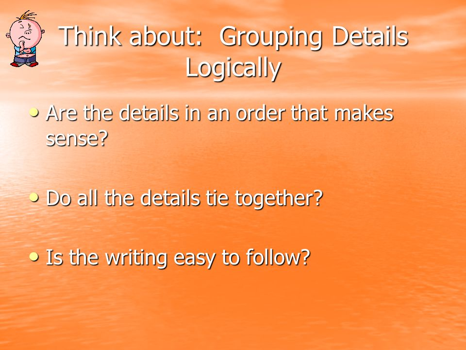 Think about: Grouping Details Logically Are the details in an order that makes sense.