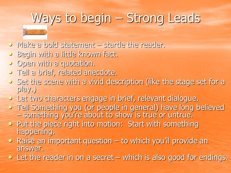 Ways to begin – Strong Leads Make a bold statement – startle the reader.