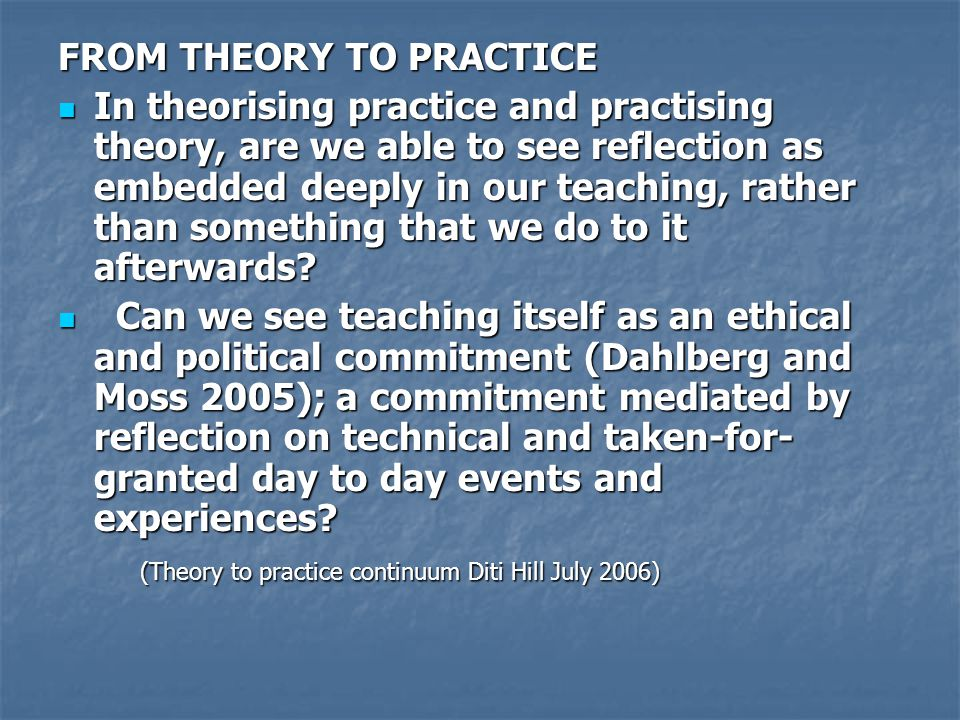 FROM THEORY TO PRACTICE In theorising practice and practising theory, are we able to see reflection as embedded deeply in our teaching, rather than so