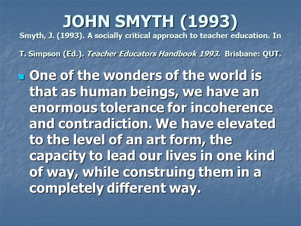 JOHN SMYTH (1993) Smyth, J. (1993). A socially critical approach to teacher education. In T. Simpson (Ed.). Teacher Educators Handbook 1993. Brisbane: