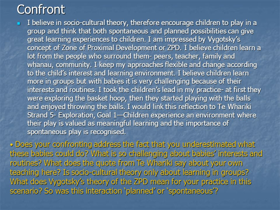 Confront I believe in socio-cultural theory, therefore encourage children to play in a group and think that both spontaneous and planned possibilities