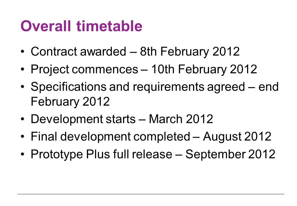 Overall timetable Contract awarded – 8th February 2012 Project commences – 10th February 2012 Specifications and requirements agreed – end February 2012 Development starts – March 2012 Final development completed – August 2012 Prototype Plus full release – September 2012