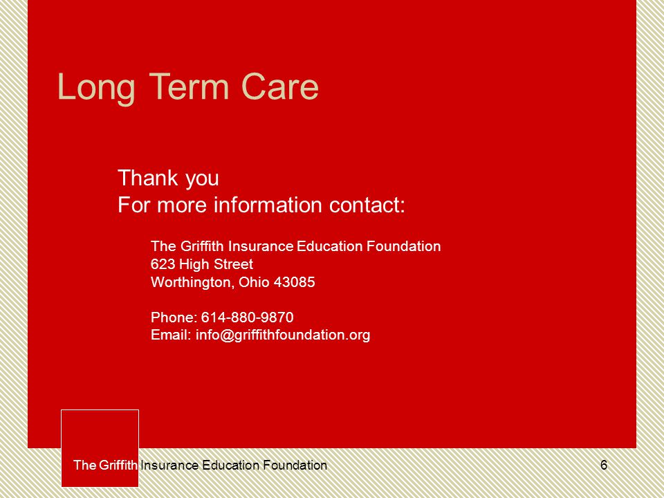 6 Long Term Care Thank you For more information contact: The Griffith Insurance Education Foundation 623 High Street Worthington, Ohio 43085 Phone: 614-880-9870 Email: info@griffithfoundation.org