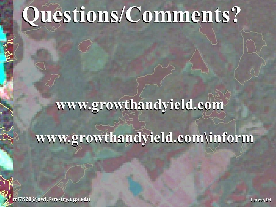 Questions/Comments. Lowe, 04 rcl7820@owl.forestry.uga.edu Lowe, 04 Questions/Comments.