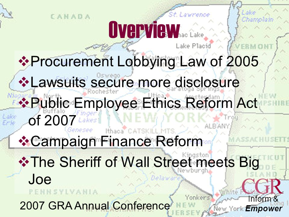 Inform & Empower 2007 GRA Annual Conference Campaign Finance Reform  Spitzer holds congestion pricing grant, property tax rebates, $1B in pork, pay raise for legislators, etc hostage to reform agenda  Majority Leader Bruno weakened after July 1 revelations that he used state helicopter to attend political events  Agreement reached July 19 after 96 hour negotiation