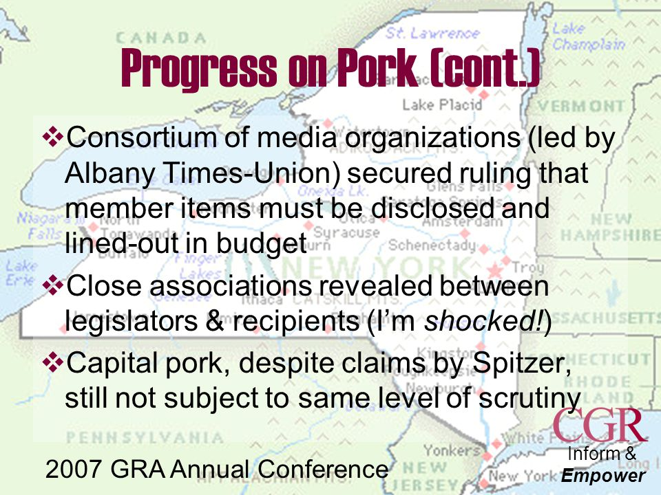 Inform & Empower 2007 GRA Annual Conference Progress on Pork (cont.)  Consortium of media organizations (led by Albany Times-Union) secured ruling that member items must be disclosed and lined-out in budget  Close associations revealed between legislators & recipients (I'm shocked!)  Capital pork, despite claims by Spitzer, still not subject to same level of scrutiny