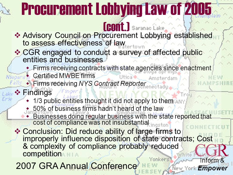 Inform & Empower 2007 GRA Annual Conference Procurement Lobbying Law of 2005 (cont.)  Advisory Council on Procurement Lobbying established to assess effectiveness of law  CGR engaged to conduct a survey of affected public entities and businesses  Firms receiving contracts with state agencies since enactment  Certified MWBE firms  Firms receiving NYS Contract Reporter  Findings  1/3 public entities thought it did not apply to them  50% of business firms hadn't heard of the law  Businesses doing regular business with the state reported that cost of compliance was not insubstantial  Conclusion: Did reduce ability of large firms to improperly influence disposition of state contracts; Cost & complexity of compliance probably reduced competition