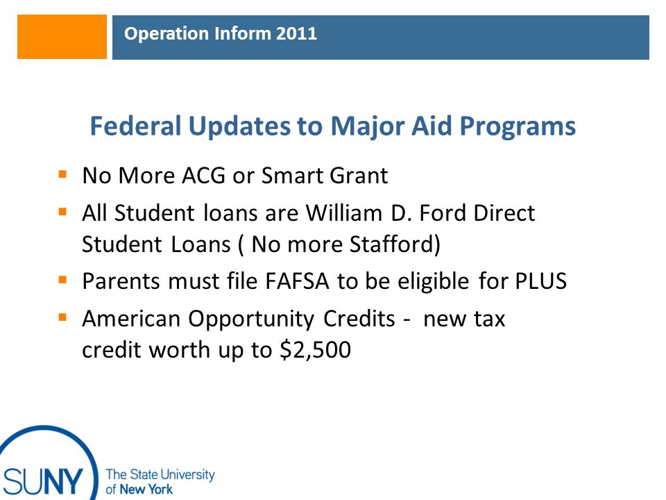 Operation Inform 2011 Federal Updates to Major Aid Programs  No More ACG or Smart Grant  All Student loans are William D. Ford Direct Student Loans
