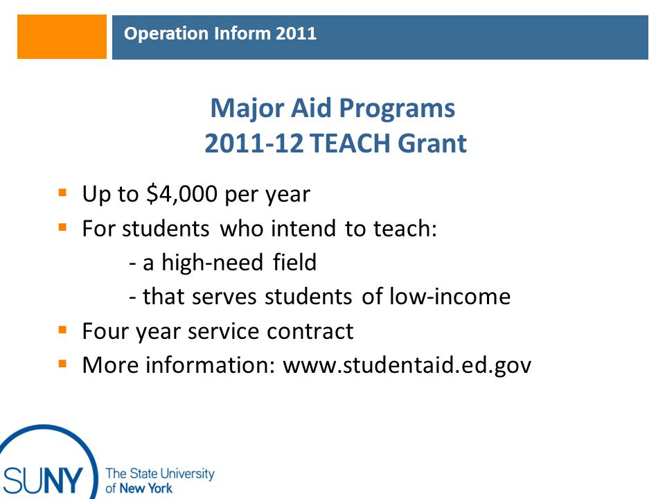 Operation Inform 2011 Major Aid Programs 2011-12 TEACH Grant  Up to $4,000 per year  For students who intend to teach: - a high-need field - that se