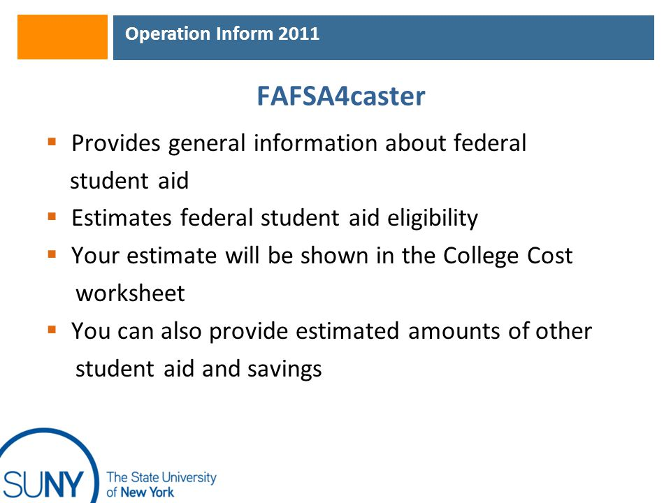 Operation Inform 2011 FAFSA4caster  Provides general information about federal student aid  Estimates federal student aid eligibility  Your estimate will be shown in the College Cost worksheet  You can also provide estimated amounts of other student aid and savings