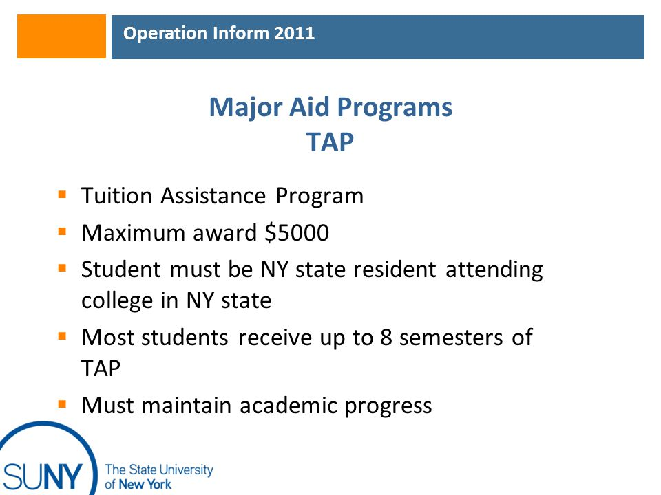Operation Inform 2011 Major Aid Programs TAP  Tuition Assistance Program  Maximum award $5000  Student must be NY state resident attending college in NY state  Most students receive up to 8 semesters of TAP  Must maintain academic progress