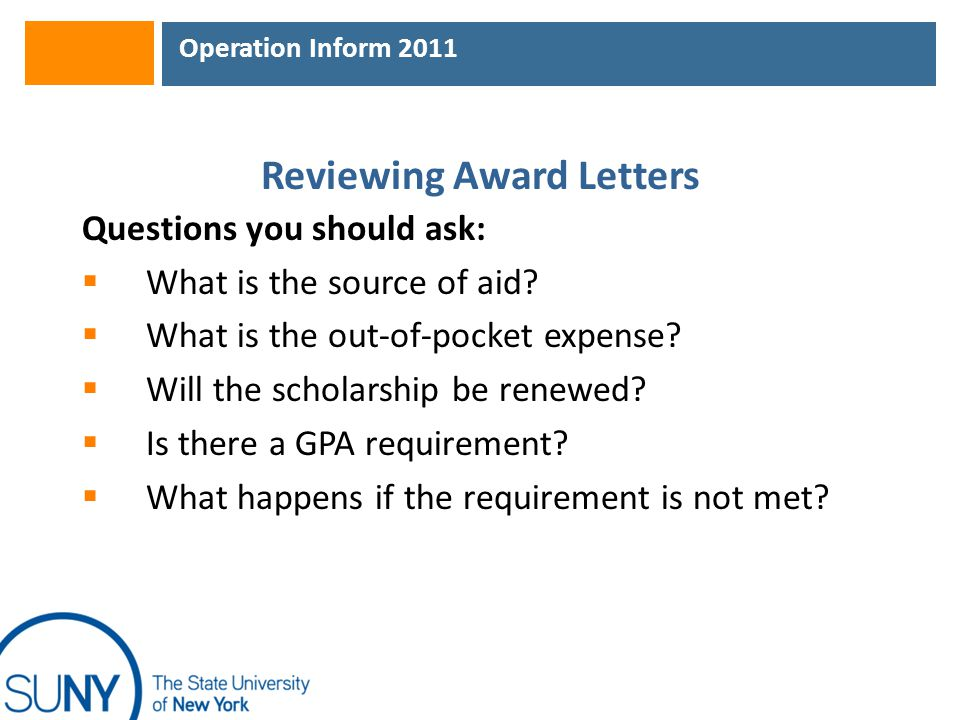 Operation Inform 2011 Reviewing Award Letters Questions you should ask:  What is the source of aid?  What is the out-of-pocket expense?  Will the s