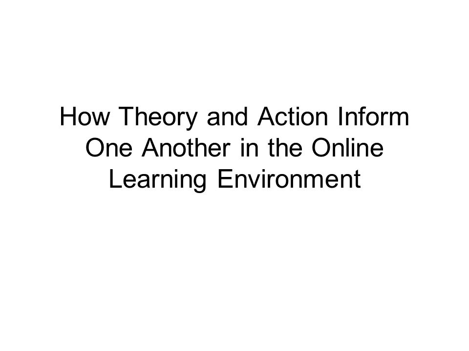 How Theory and Action Inform One Another in the Online Learning Environment