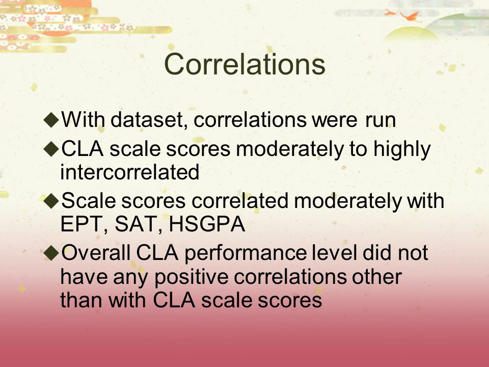 Correlations  With dataset, correlations were run  CLA scale scores moderately to highly intercorrelated  Scale scores correlated moderately with EPT, SAT, HSGPA  Overall CLA performance level did not have any positive correlations other than with CLA scale scores