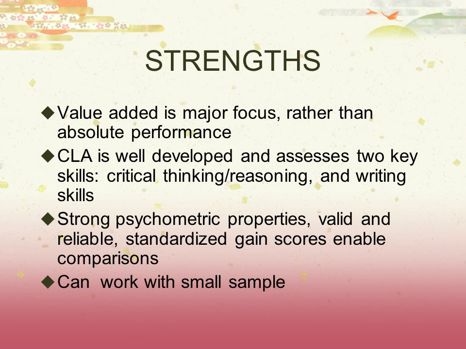 STRENGTHS  Value added is major focus, rather than absolute performance  CLA is well developed and assesses two key skills: critical thinking/reasoning, and writing skills  Strong psychometric properties, valid and reliable, standardized gain scores enable comparisons  Can work with small sample