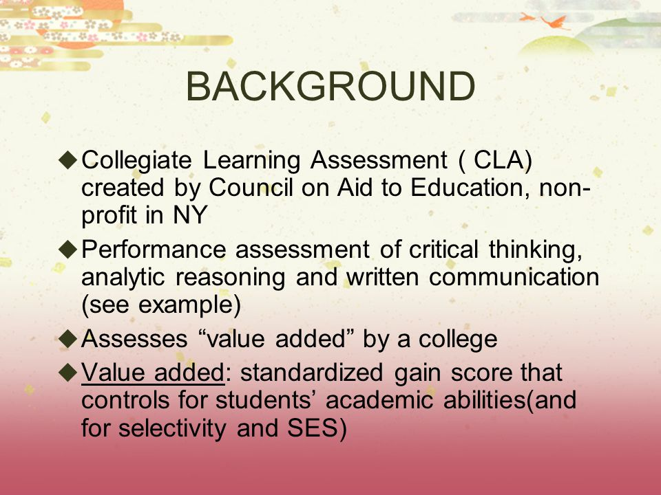 BACKGROUND  Collegiate Learning Assessment ( CLA) created by Council on Aid to Education, non- profit in NY  Performance assessment of critical thinking, analytic reasoning and written communication (see example)  Assesses value added by a college  Value added: standardized gain score that controls for students' academic abilities(and for selectivity and SES)