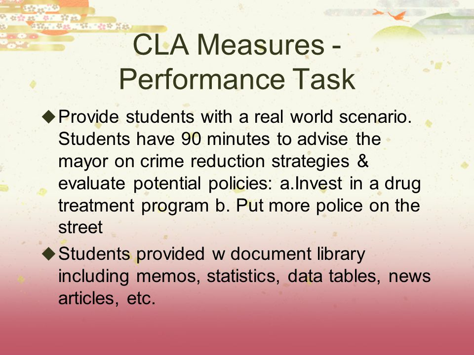 CLA Measures - Performance Task  Provide students with a real world scenario.