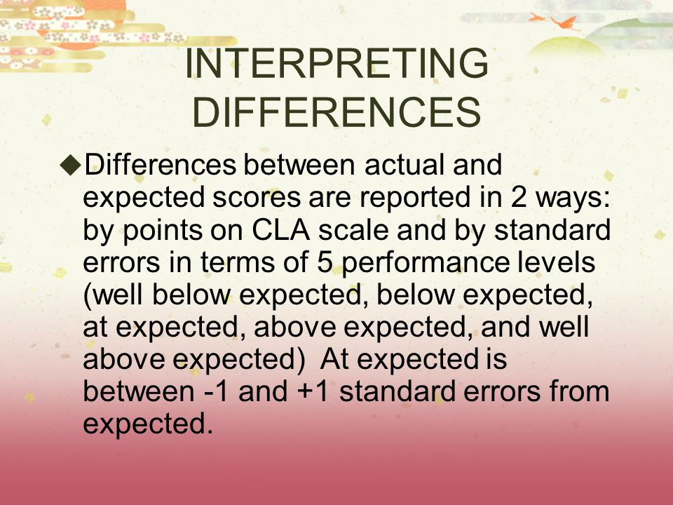 INTERPRETING DIFFERENCES  Differences between actual and expected scores are reported in 2 ways: by points on CLA scale and by standard errors in terms of 5 performance levels (well below expected, below expected, at expected, above expected, and well above expected) At expected is between -1 and +1 standard errors from expected.