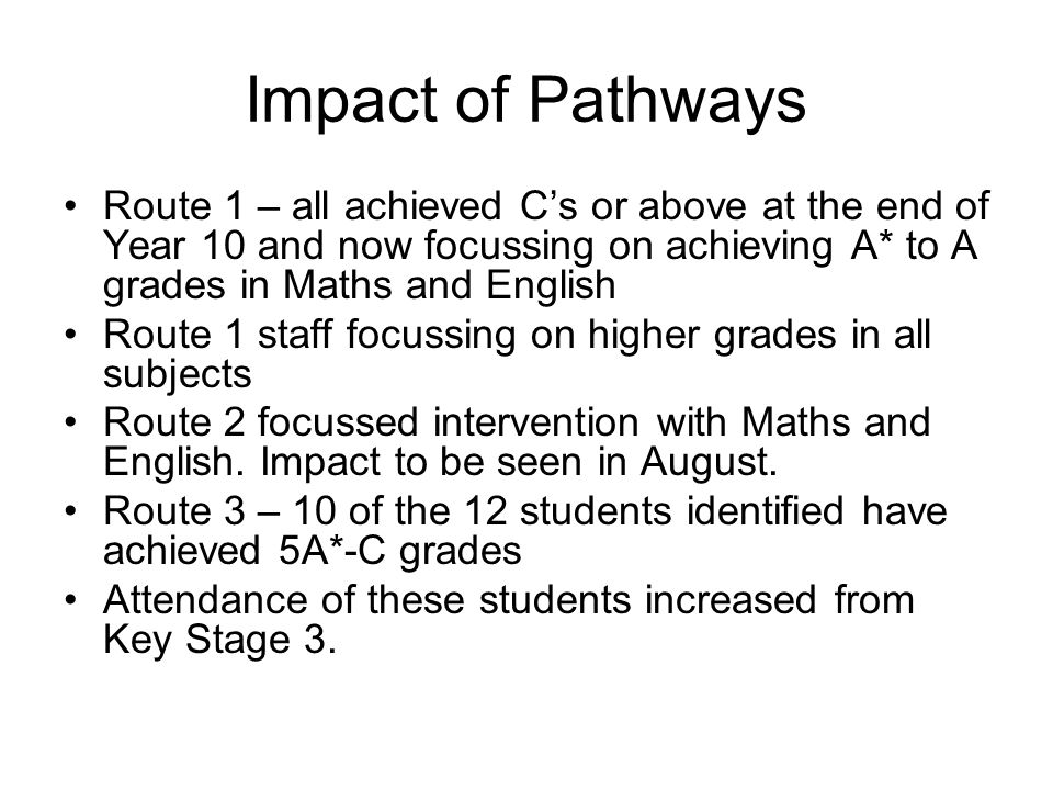 Impact of Pathways Route 1 – all achieved C's or above at the end of Year 10 and now focussing on achieving A* to A grades in Maths and English Route 1 staff focussing on higher grades in all subjects Route 2 focussed intervention with Maths and English.